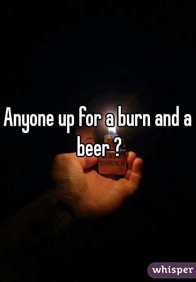 Anyone up for a burn and a beer ?
