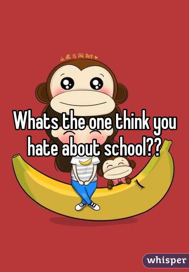 Whats the one think you hate about school??