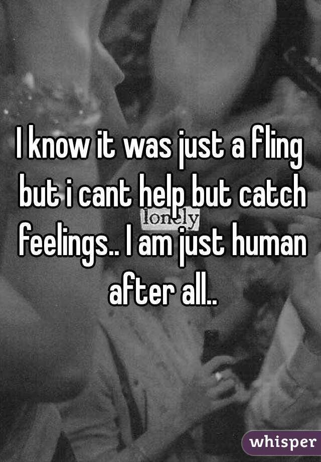 I know it was just a fling but i cant help but catch feelings.. I am just human after all..