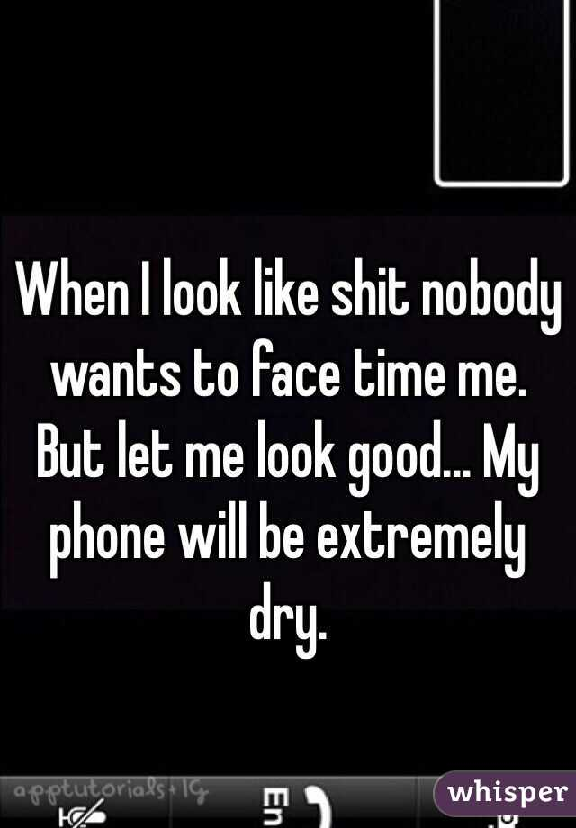 When I look like shit nobody wants to face time me. But let me look good... My phone will be extremely dry.