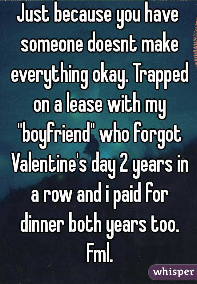 "Just because you have someone doesnt make everything okay. Trapped on a lease with my ""boyfriend"" who forgot Valentine's day 2 years in a row and i paid for dinner both years too. Fml."