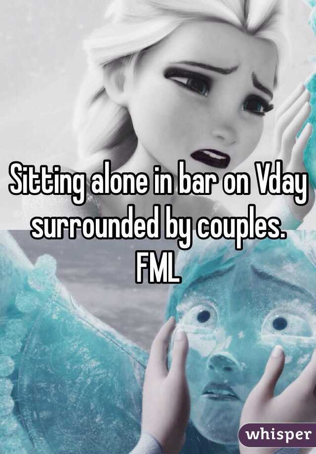 Sitting alone in bar on Vday surrounded by couples. FML