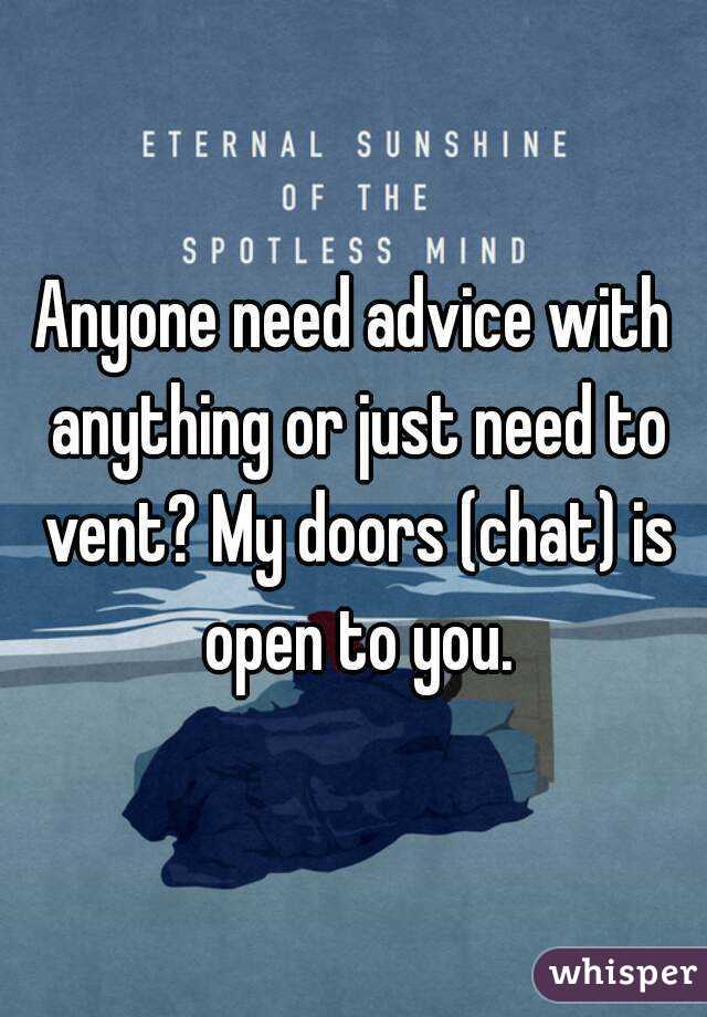 Anyone need advice with anything or just need to vent? My doors (chat) is open to you.