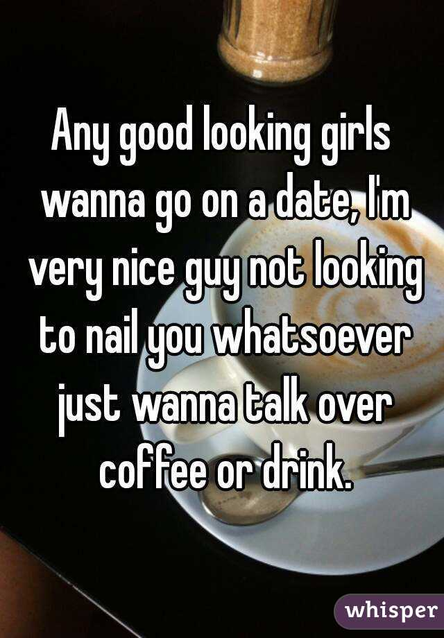 Any good looking girls wanna go on a date, I'm very nice guy not looking to nail you whatsoever just wanna talk over coffee or drink.