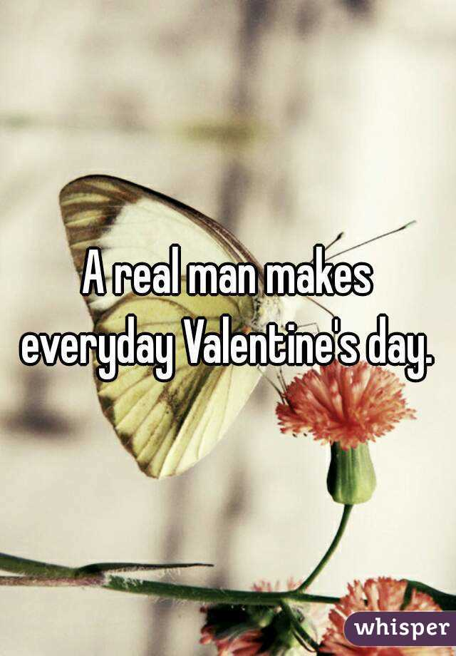 A real man makes everyday Valentine's day.