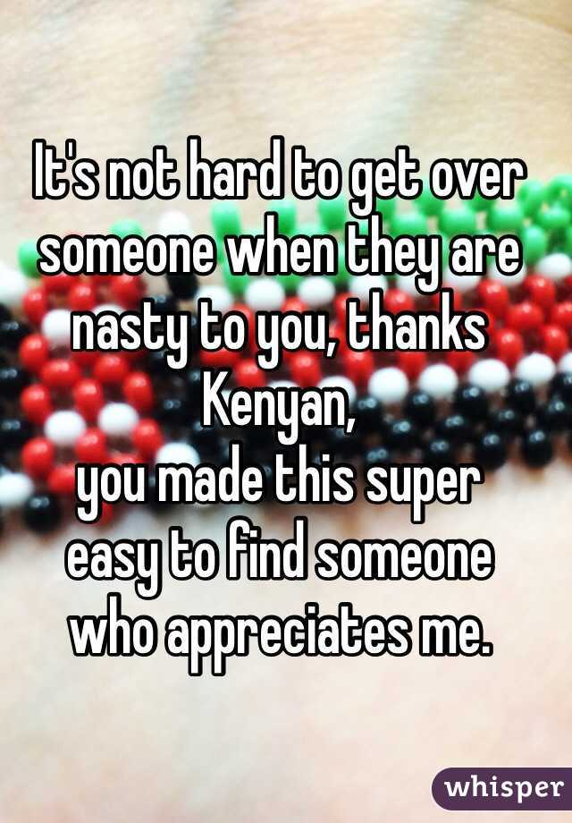 It's not hard to get over someone when they are nasty to you, thanks Kenyan,  you made this super  easy to find someone  who appreciates me.
