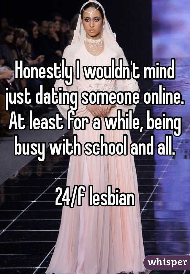 Honestly I wouldn't mind just dating someone online. At least for a while, being busy with school and all.   24/f lesbian