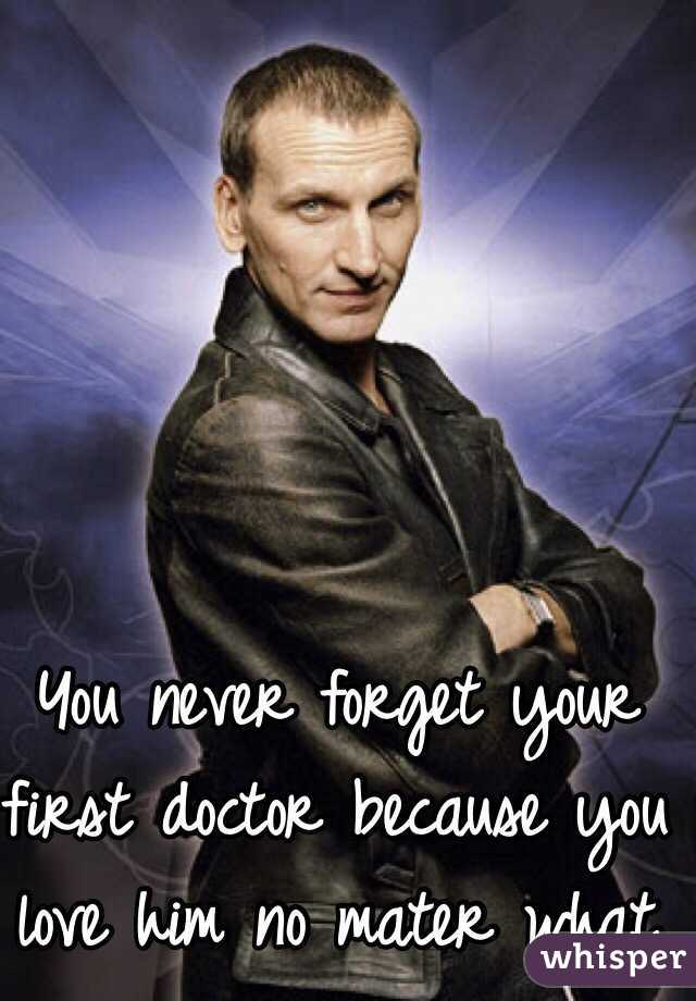 You never forget your first doctor because you love him no mater what