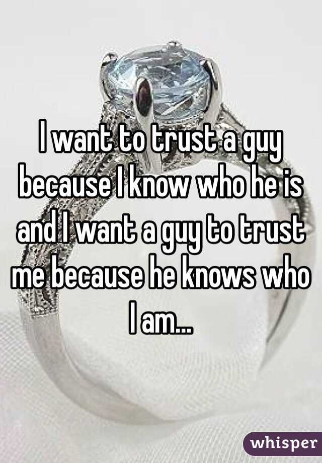 I want to trust a guy because I know who he is and I want a guy to trust me because he knows who I am...