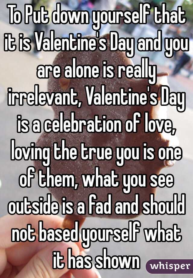 To Put down yourself that it is Valentine's Day and you are alone is really irrelevant, Valentine's Day is a celebration of love, loving the true you is one of them, what you see outside is a fad and should not based yourself what it has shown