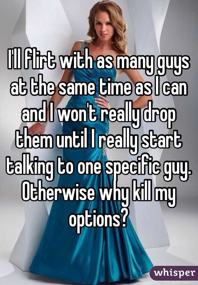 I'll flirt with as many guys at the same time as I can and I won't really drop them until I really start talking to one specific guy. Otherwise why kill my options?