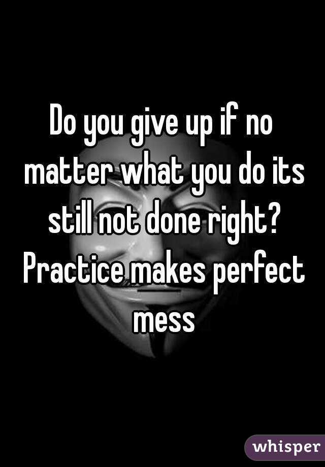 Do you give up if no matter what you do its still not done right? Practice makes perfect mess