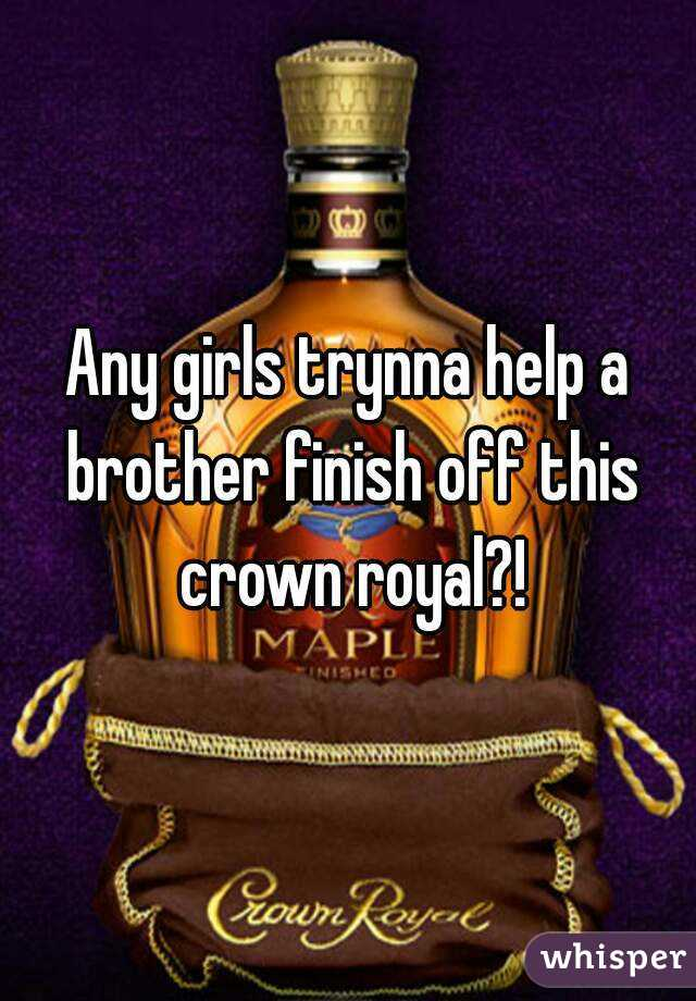 Any girls trynna help a brother finish off this crown royal?!