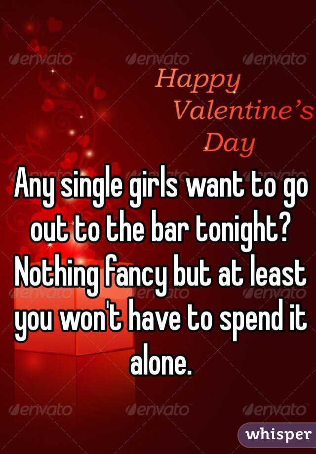 Any single girls want to go out to the bar tonight? Nothing fancy but at least you won't have to spend it alone.
