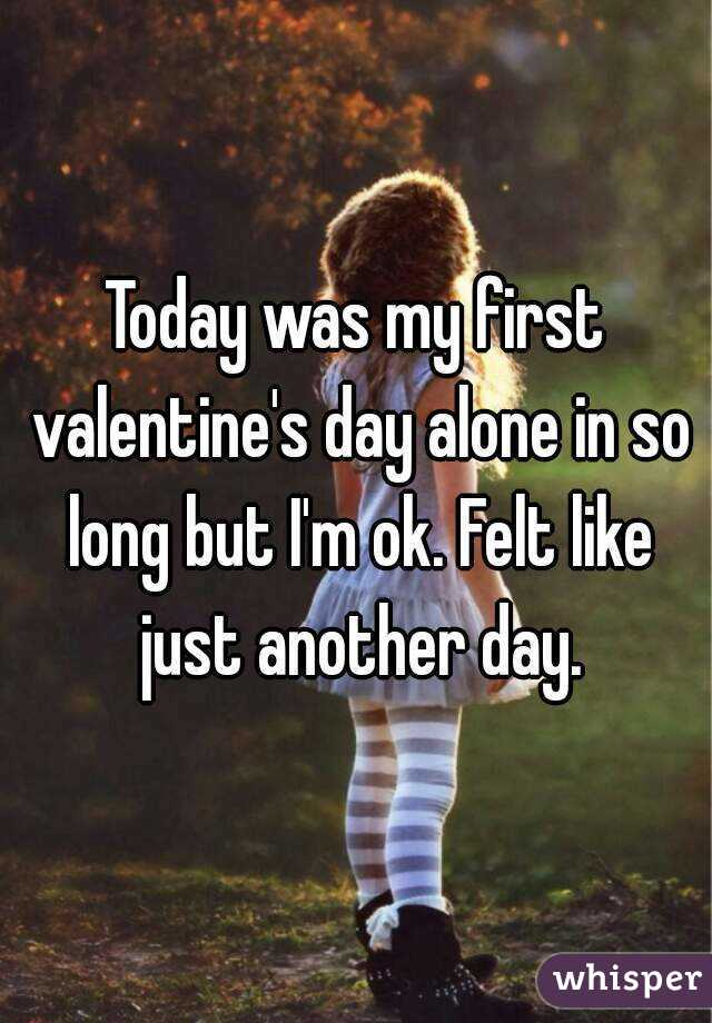 Today was my first valentine's day alone in so long but I'm ok. Felt like just another day.
