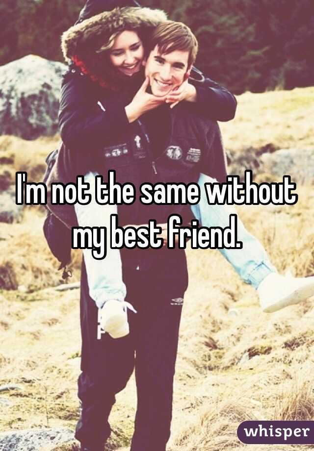 I'm not the same without my best friend.