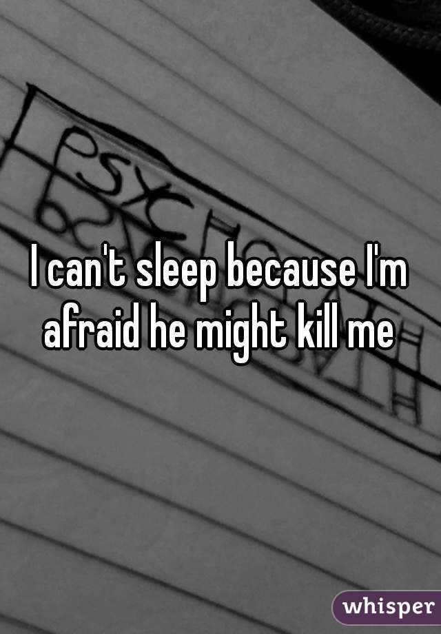 I can't sleep because I'm afraid he might kill me