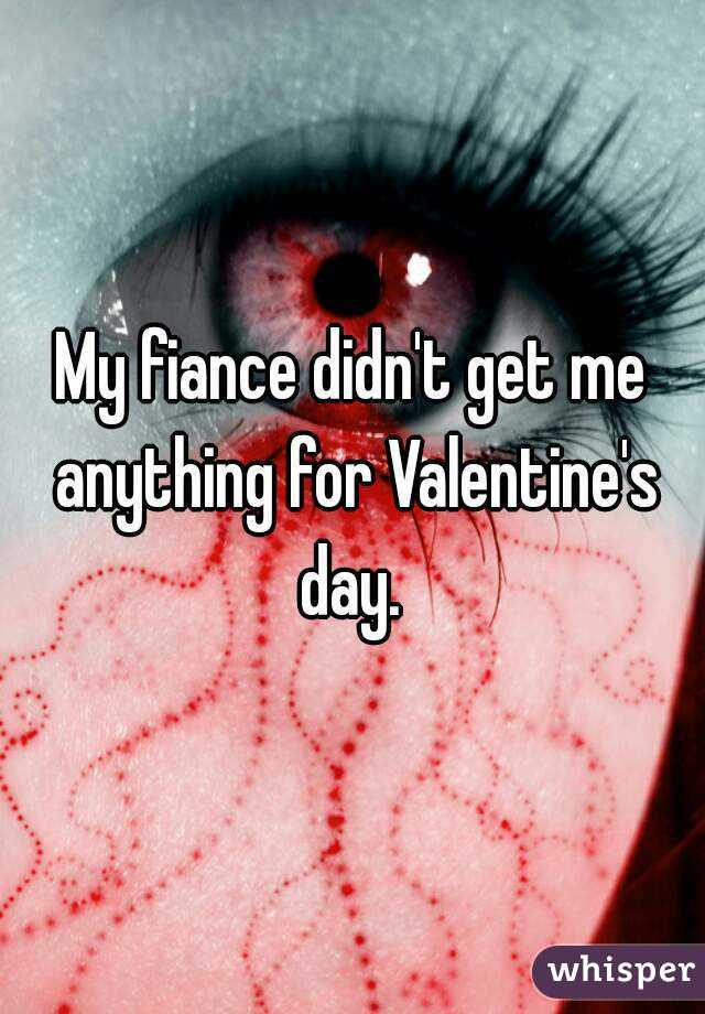 My fiance didn't get me anything for Valentine's day.