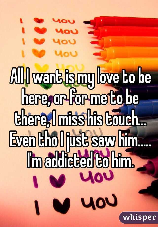 All I want is my love to be here, or for me to be there, I miss his touch... Even tho I just saw him..... I'm addicted to him.