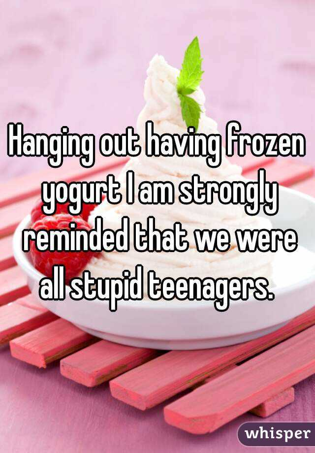 Hanging out having frozen yogurt I am strongly reminded that we were all stupid teenagers.