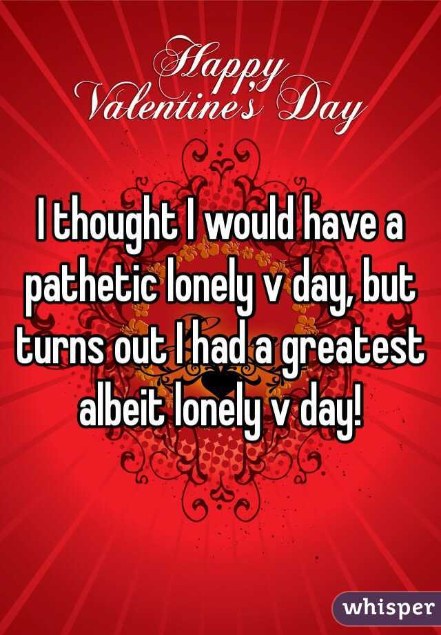 I thought I would have a pathetic lonely v day, but turns out I had a greatest albeit lonely v day!
