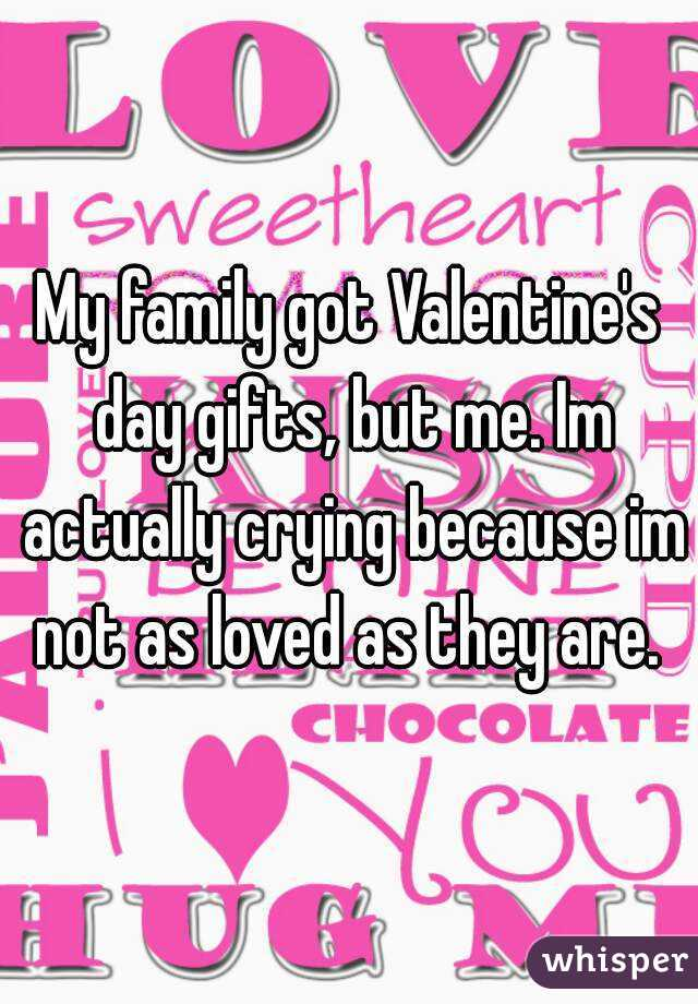 My family got Valentine's day gifts, but me. Im actually crying because im not as loved as they are.