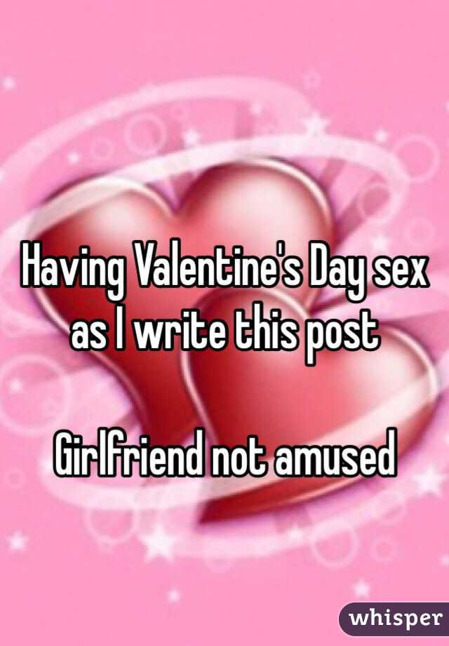 Having Valentine's Day sex as I write this post  Girlfriend not amused