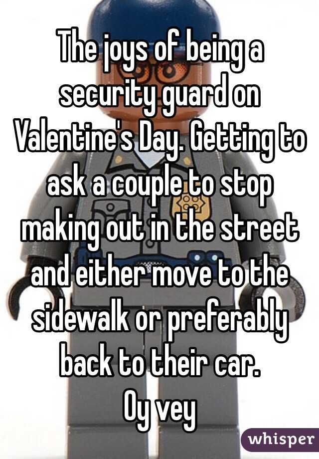 The joys of being a security guard on Valentine's Day. Getting to ask a couple to stop making out in the street and either move to the sidewalk or preferably back to their car.  Oy vey