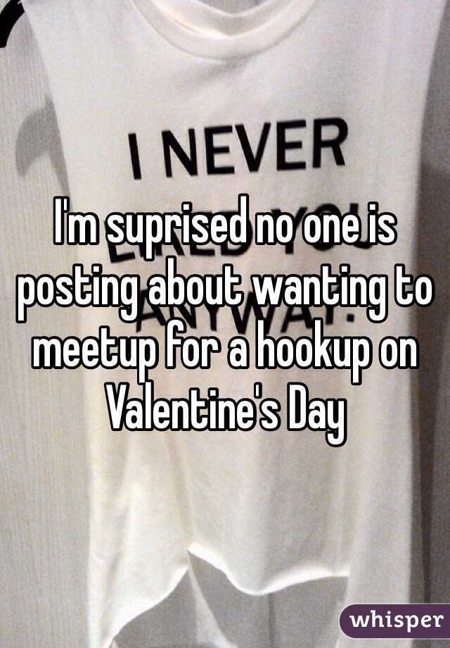 I'm suprised no one is posting about wanting to meetup for a hookup on Valentine's Day