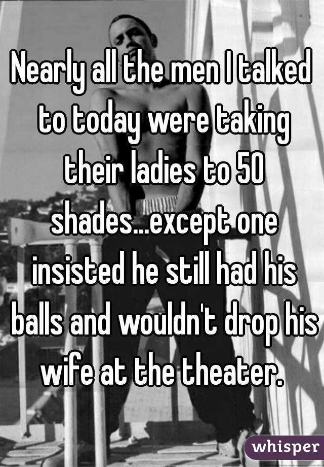 Nearly all the men I talked to today were taking their ladies to 50 shades...except one insisted he still had his balls and wouldn't drop his wife at the theater.