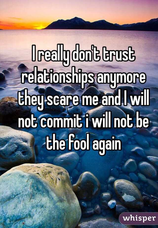 I really don't trust relationships anymore they scare me and I will not commit i will not be the fool again