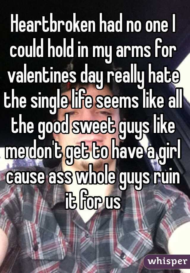 Heartbroken had no one I could hold in my arms for valentines day really hate the single life seems like all the good sweet guys like me don't get to have a girl cause ass whole guys ruin it for us