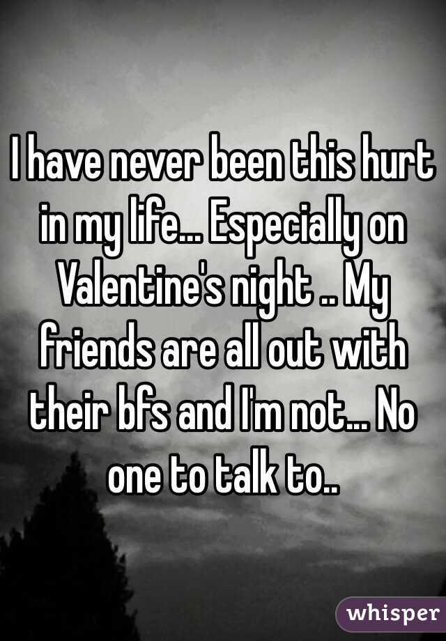 I have never been this hurt in my life... Especially on Valentine's night .. My friends are all out with their bfs and I'm not... No one to talk to..