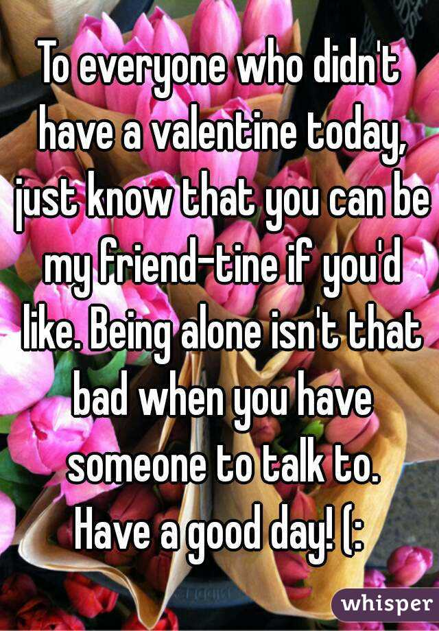 To everyone who didn't have a valentine today, just know that you can be my friend-tine if you'd like. Being alone isn't that bad when you have someone to talk to. Have a good day! (:
