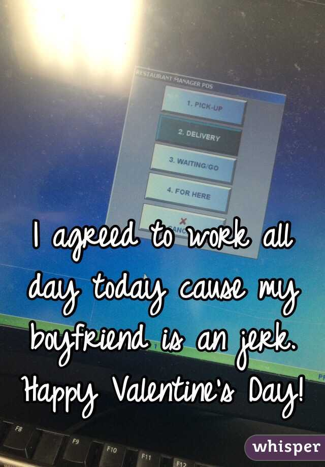 I agreed to work all day today cause my boyfriend is an jerk. Happy Valentine's Day!