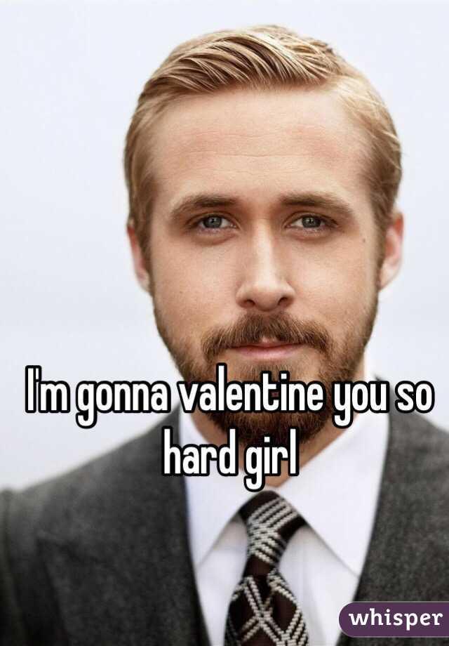 I'm gonna valentine you so hard girl