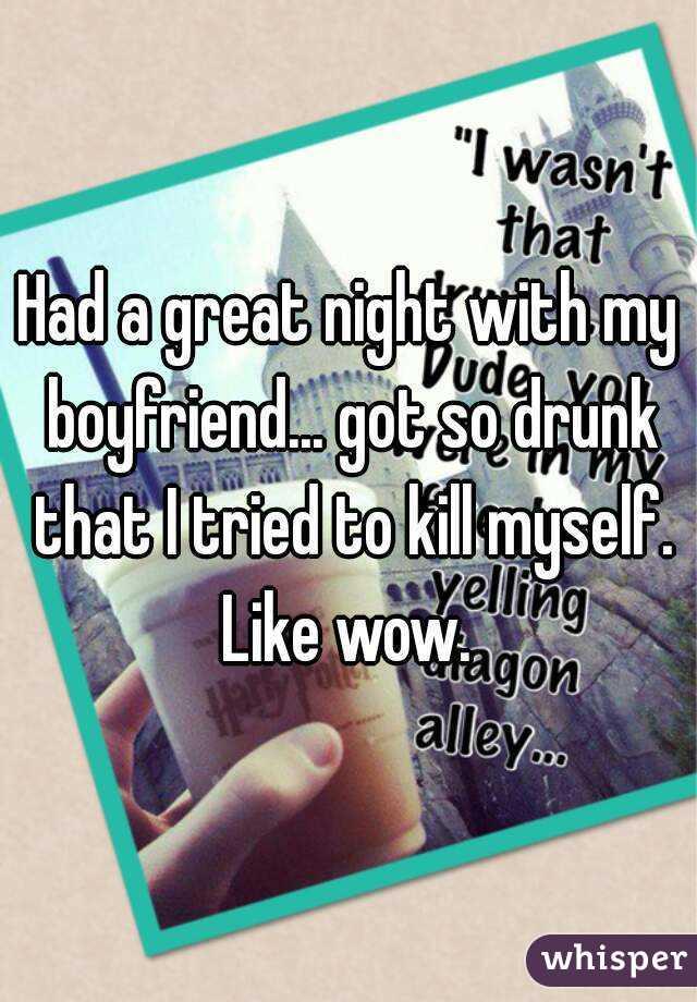 Had a great night with my boyfriend... got so drunk that I tried to kill myself. Like wow.