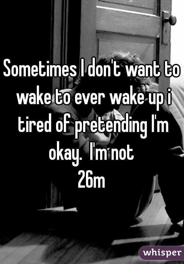 Sometimes I don't want to wake to ever wake up i tired of pretending I'm okay.  I'm not  26m