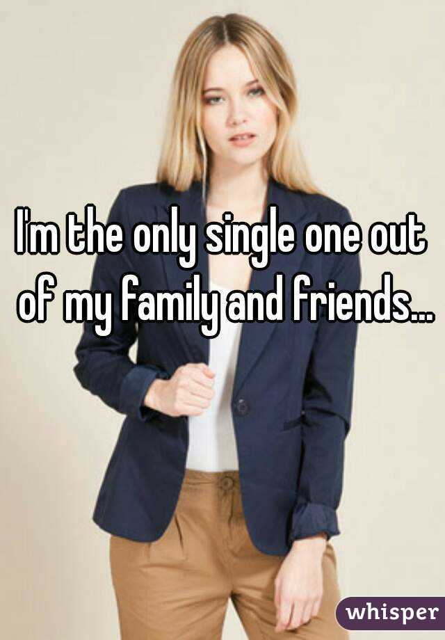 I'm the only single one out of my family and friends...