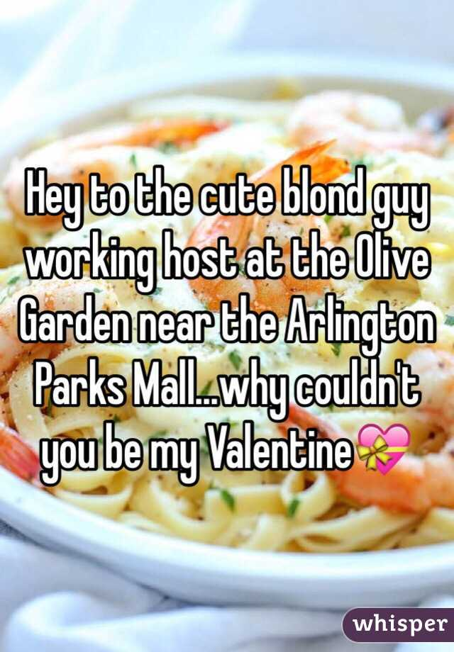 Hey to the cute blond guy working host at the Olive Garden near the Arlington Parks Mall...why couldn't you be my Valentine💝
