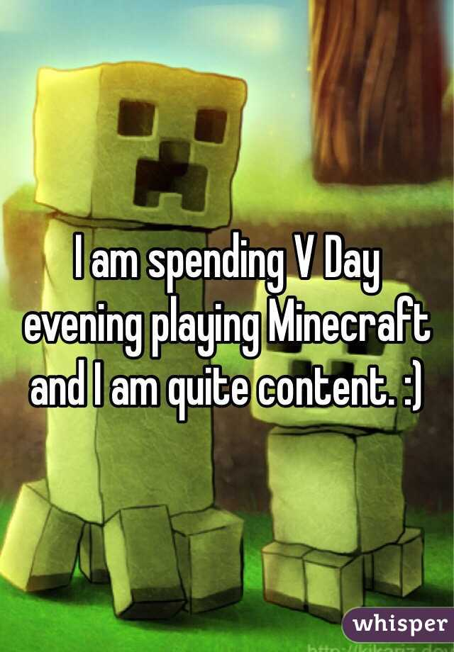 I am spending V Day evening playing Minecraft and I am quite content. :)