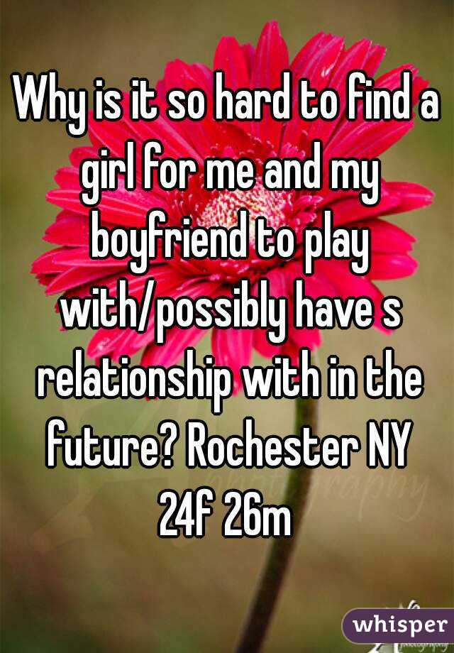 Why is it so hard to find a girl for me and my boyfriend to play with/possibly have s relationship with in the future? Rochester NY 24f 26m