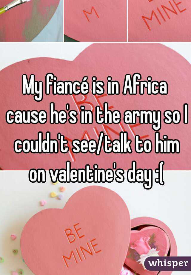 My fiancé is in Africa cause he's in the army so I couldn't see/talk to him on valentine's day :(