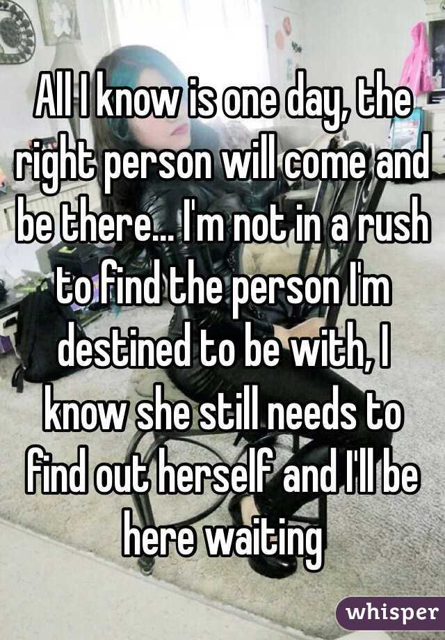All I know is one day, the right person will come and be there... I'm not in a rush to find the person I'm destined to be with, I know she still needs to find out herself and I'll be here waiting