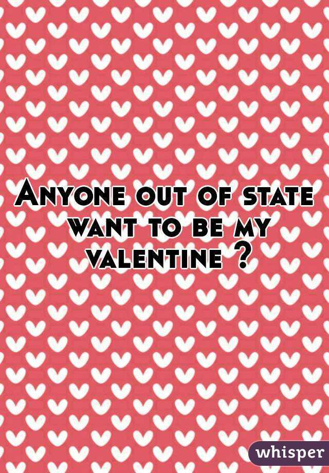 Anyone out of state want to be my valentine ?