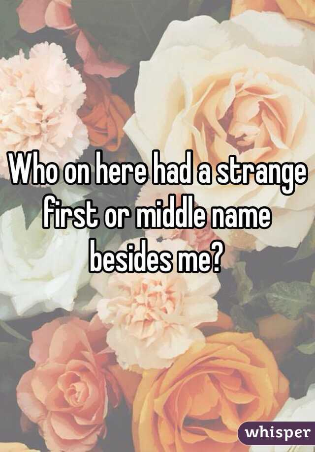 Who on here had a strange first or middle name besides me?