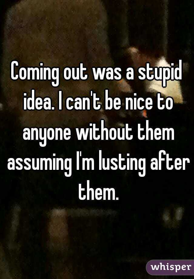 Coming out was a stupid idea. I can't be nice to anyone without them assuming I'm lusting after them.