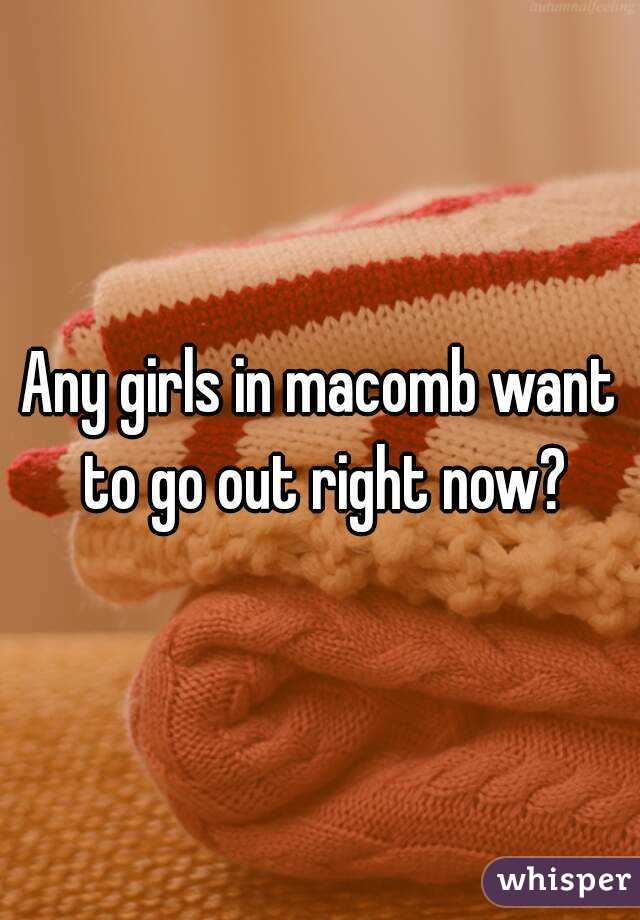 Any girls in macomb want to go out right now?