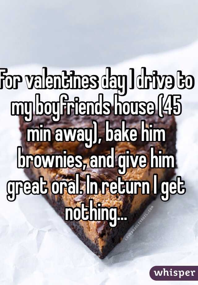 For valentines day I drive to my boyfriends house (45 min away), bake him brownies, and give him great oral. In return I get nothing...