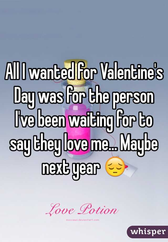All I wanted for Valentine's Day was for the person I've been waiting for to say they love me... Maybe next year 😔